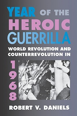 Year of the Heroic Guerrilla: World Revolution and Counterrevolution in 1968  by  Robert V. Daniels