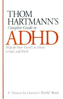 Thom Hartmanns Complete Guide to ADHD: Help for Your Family at Home, School and Work Thom Hartmann