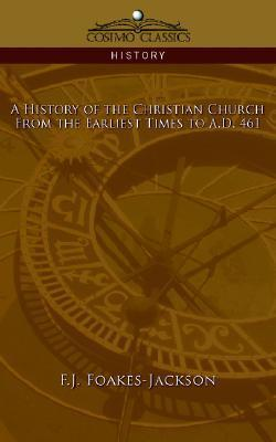 A History Of The Christian Church: From The Earliest Times To A.D. 461 F.J. Foakes-Jackson