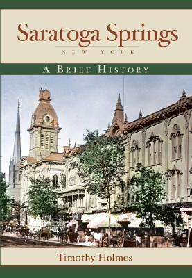 Saratoga Springs, New York: A Brief History  by  Timothy Holmes