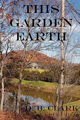 This Garden Earth  by  D.B. Clark