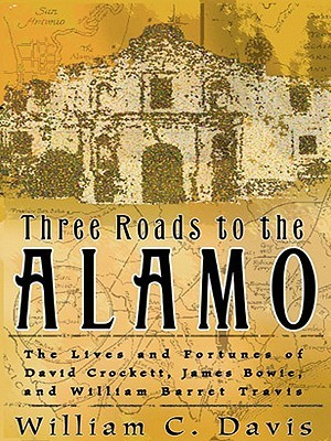 Three Roads to the Alamo: The Lives and Fortunes of David Crockett, James Bowie, and William Barret Travis William C. Davis