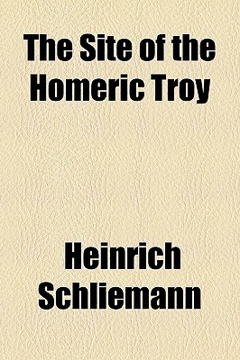 The Site of the Homeric Troy  by  Heinrich Schliemann