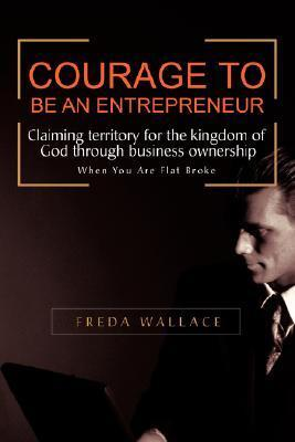 Courage to Be an Entrepreneur: When You Are Flat Broke  by  Freda Wallace