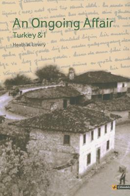 An Ongoing Affair: Turkey & I: Book I: The Bereketli Years, 1964-1966  by  Heath W. Lowry