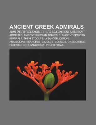 Ancient Greek Admirals: Admirals of Alexander the Great, Ancient Athenian Admirals, Ancient Rhodian Admirals, Ancient Spartan Admirals Source Wikipedia
