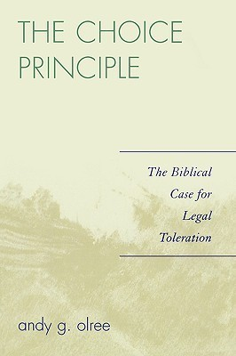 The Choice Principle: The Biblical Case for Legal Toleration  by  Andy G. Olree