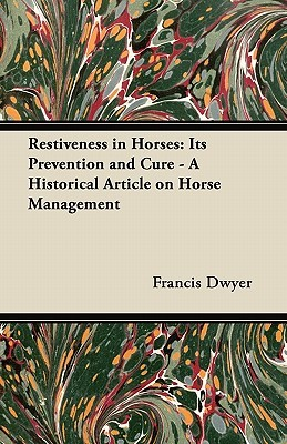 Restiveness in Horses: Its Prevention and Cure - A Historical Article on Horse Management  by  Francis Dwyer