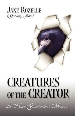 Creatures of the Creator: A Maine Grandmothers Memories Jane Grammy Jane Rozelle