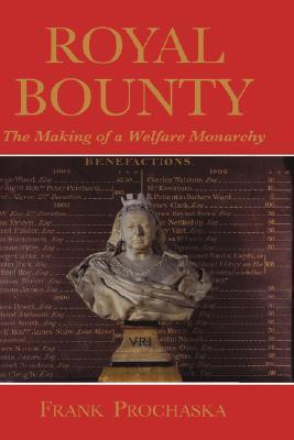 Royal Bounty: The Making of a Welfare Monarchy Frank Prochaska