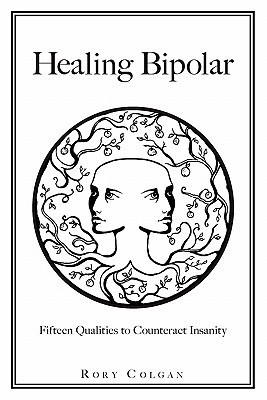 Healing Bipolar 15 Qualities to Counteract Insanity  by  Rory Colgan