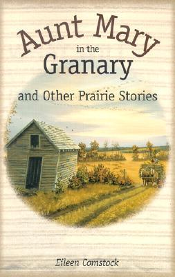 Aunt Mary in the Granary: And Other Prairie Stories Eileen Comstock