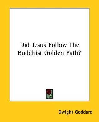 Did Jesus Follow the Buddhist Golden Path? Dwight Goddard