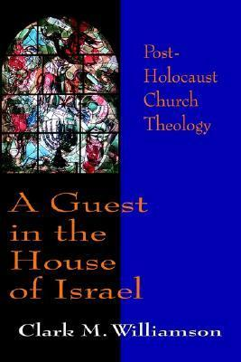 A Guest in the House of Israel: Post-Holocaust Church Theology  by  Clark M. Williamson