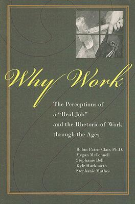 Why Work?: The Perceptions of A Real Job and the Rhetoric of Work through the Ages  by  Robin P. Clair