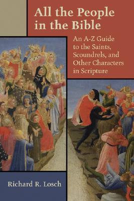 All the People in the Bible: An A-Z Guide to the Saints, Scoundrels, and Other Characters in Scripture  by  Richard R. Losch