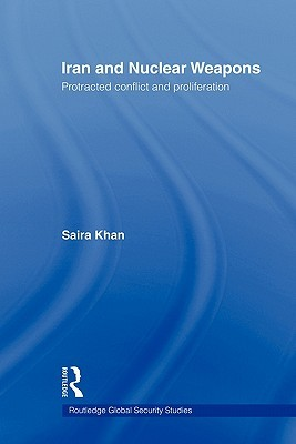 Iran and Nuclear Weapons: Protracted Conflict and Proliferation Saira Khan