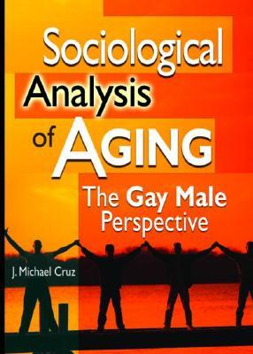 Sociological Analysis of Aging: The Gay Male Perspective  by  J. Cruz