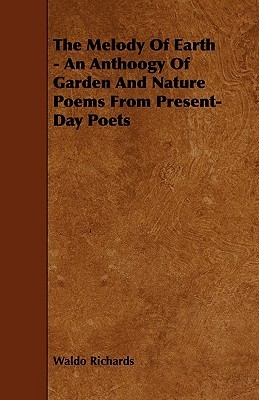 The Melody of Earth - An Anthoogy of Garden and Nature Poems from Present-Day Poets Waldo Richards