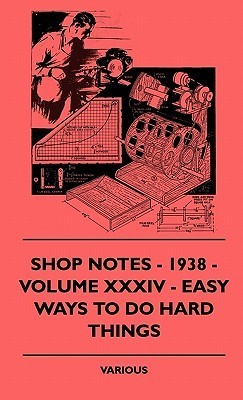 Shop Notes - 1938 - Volume XXXIV - Easy Ways to Do Hard Things  by  Various