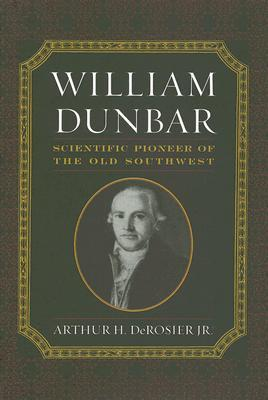 William Dunbar: Scientific Pioneer of the Old Southwest Arthur H. DeRosier Jr.