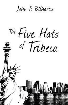 The Five Hats of Tribeca  by  John F. Bilhartz