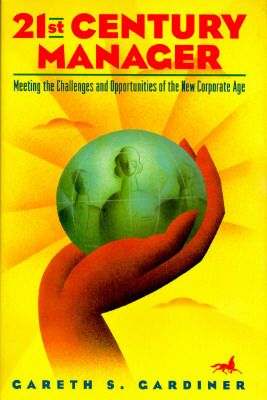 21st Century Manager: Meeting the Challenges and Opportunities of the New Corporate Age  by  Gareth S. Gardiner