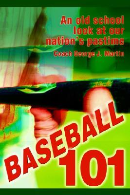 Baseball 101: An Old School Look at Our Nations Pastime Coach George Martin
