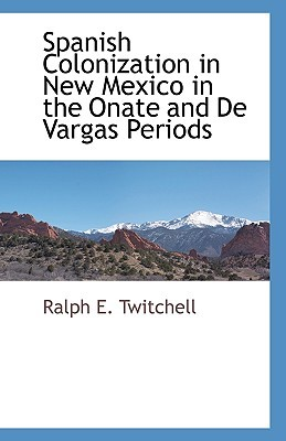 Spanish Colonization in New Mexico in the Onate and de Vargas Periods Ralph E. Twitchell
