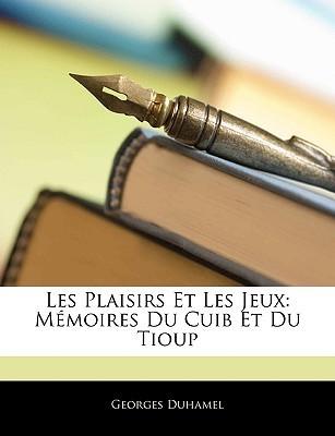 Les Plaisirs Et Les Jeux: Memoires Du Cuib Et Du Tioup Georges Duhamel