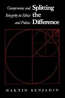 Splitting The Difference: Compromise And Integrity In Ethics And Politics  by  Martin Benjamin