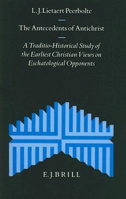 The Antecedents Of Antichrist: A Traditio Historical Study Of The Earliest Christian Views On Eschatological Opponents L. J. Lietaert Peerbolte