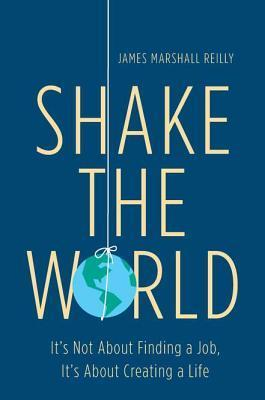 Shake the World: Its Not About Finding a Job, Its About Creating a Life  by  James Marshall  Reilly