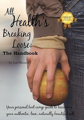 All Healths Breaking Loose: Your Personal Boot Camp Guide to Becoming Your Authentic, Lean, Naturally Beautiful Self  by  Loa Blasucci