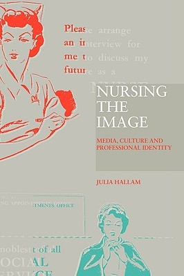 Nursing the Image: Media, Culture and Professional Identity  by  Julia Hallam