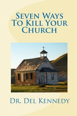 Seven Ways to Kill Your Church  by  Del Kennedy