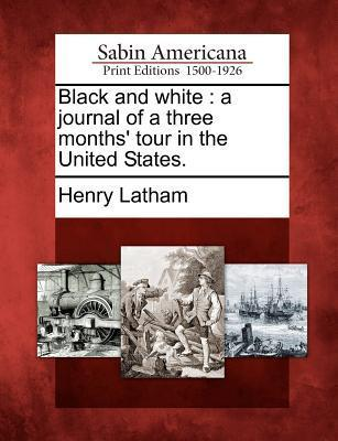 Black and White: A Journal of a Three Months Tour in the United States.  by  Henry Latham