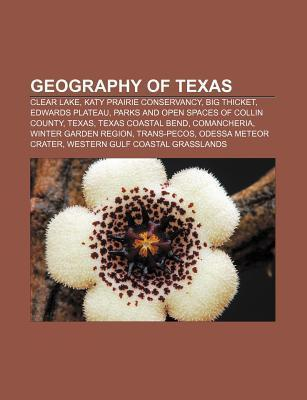 Geography of Texas: Clear Lake, Katy Prairie Conservancy, Big Thicket, Edwards Plateau, Parks and Open Spaces of Collin County, Texas Books LLC