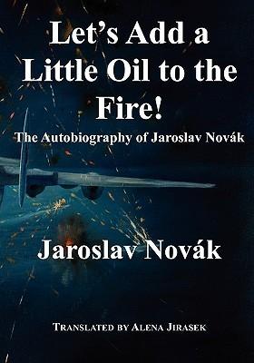 Lets Add a Little Oil to the Fire - The Autobiography of Jaroslav Novak  by  Jaroslav  Novák