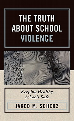 The Truth about School Violence: Keeping Healthy Schools Safe  by  Jared Scherz