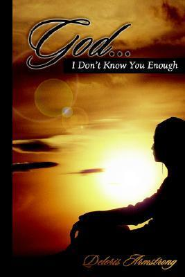 God... I Dont Know You Enough  by  Deloris Armstrong