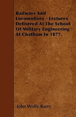 Railways and Locomotives - Lectures Delivered at the School of Military Engineering at Chatham in 1877 John Wolfe Barry