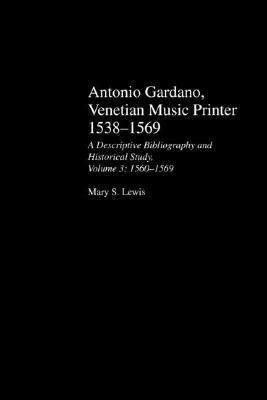 Antonio Gardano, Venetian Music Printer 1538-1569: A Descriptive Bibliography and Historical Study, Volume 3: 1560--1569 Mary Lewis