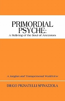 Primordial Psyche: A Reliving of the Soul of Ancestors: A Jungian and Transpersonal Worldview Diego Pignatelli Spinazzola