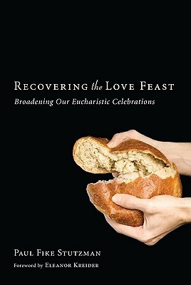 Recovering the Love Feast: Broadening Our Eucharistic Celebrations  by  Paul Fike Stutzman