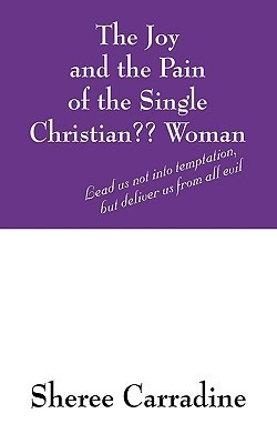 The Joy And The Pain Of The Single Christian?? Woman: Lead Us Not Into Temptation, But Deliver Us From All Evil  by  Sheree Carradine