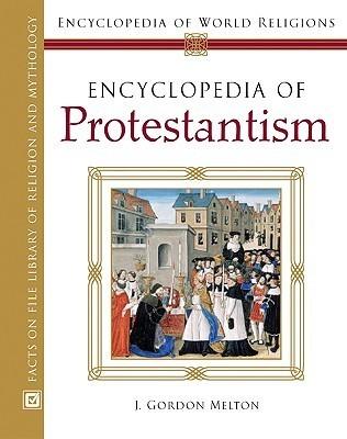 Encyclopedia of Protestantism (Encyclopedia of World Religions) J. Gordon Melton