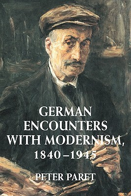 German Encounters with Modernism, 1840 1945 Peter Paret
