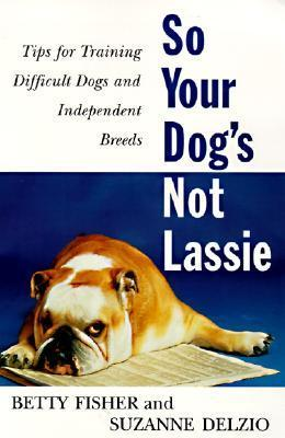So Your Dogs Not Lassie: Tips for Training Difficult Dogs and Independent Breeds Betty Fisher