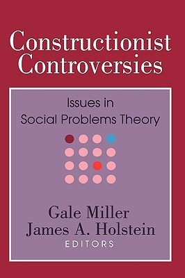 Constructionist Controversies: Issues in Social Problems Theory  by  Gale Miller